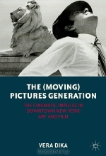 Vera Dika. The (Moving) Pictures Generation: The Cinematic Impulse in Downtown New York Art and Film