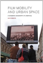 Les Roberts. Film, Mobility and Urban Space: A Cinematic Geography of Liverpool