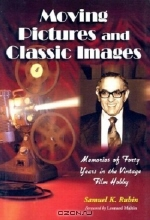 Samuel K. Rubin. Moving Pictures and Classic Images: Memories of Forty Years in the Vintage Film Hobby