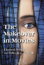 Elizabeth A. Ford. The Makeover in Movies: Before and After in Hollywood Films, 1941-2002
