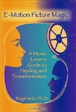 Birgit, Ph.D. Wolz. E-Motion Picture Magic: A Movie Lover's Guide to Healing and Transformation