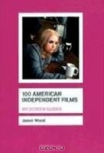 Jason Wood. 100 American Independent Films (BFI Screen Guides)