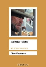 Edward Buscombe. 100 Westerns (Bfi Screen Guides)