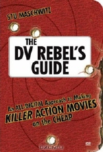 Stu Maschwitz. The DV Rebel's Guide: An All-Digital Approach to Making Killer Action Movies on the Cheap
