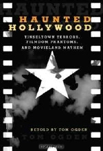 Tom Ogden. Haunted Hollywood: Tinseltown Terrors, Filmdom Phantoms, and Movieland Mayhem