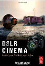 Kurt Lancaster. DSLR Cinema: Crafting the Film Look with Video